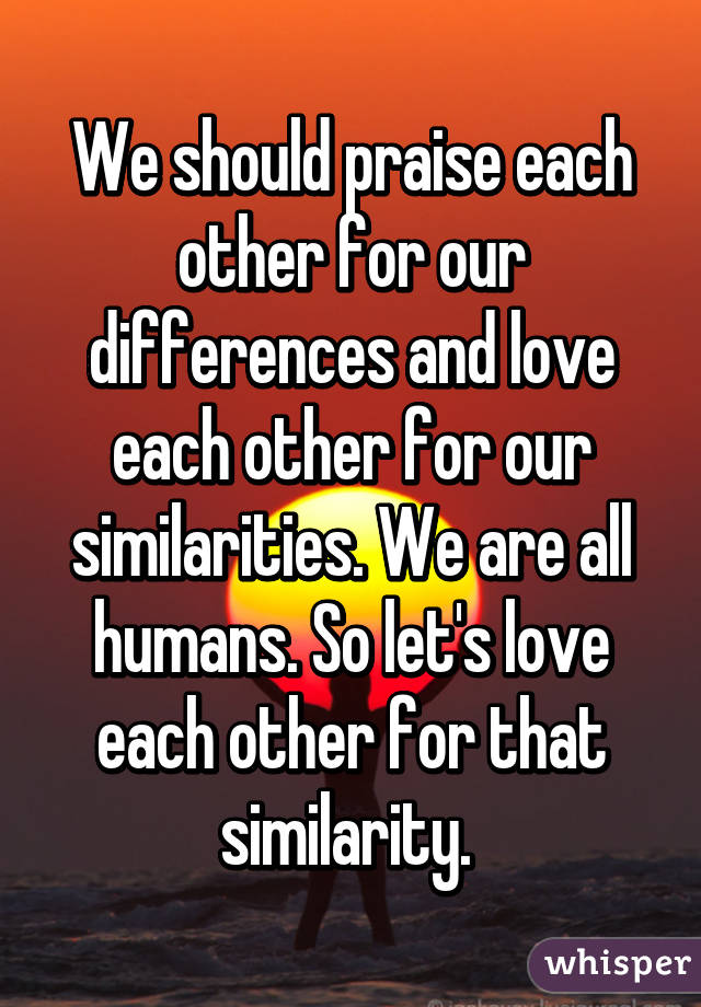 Our Love For Each Other: We Should Praise Each Other For Our Differences And Love