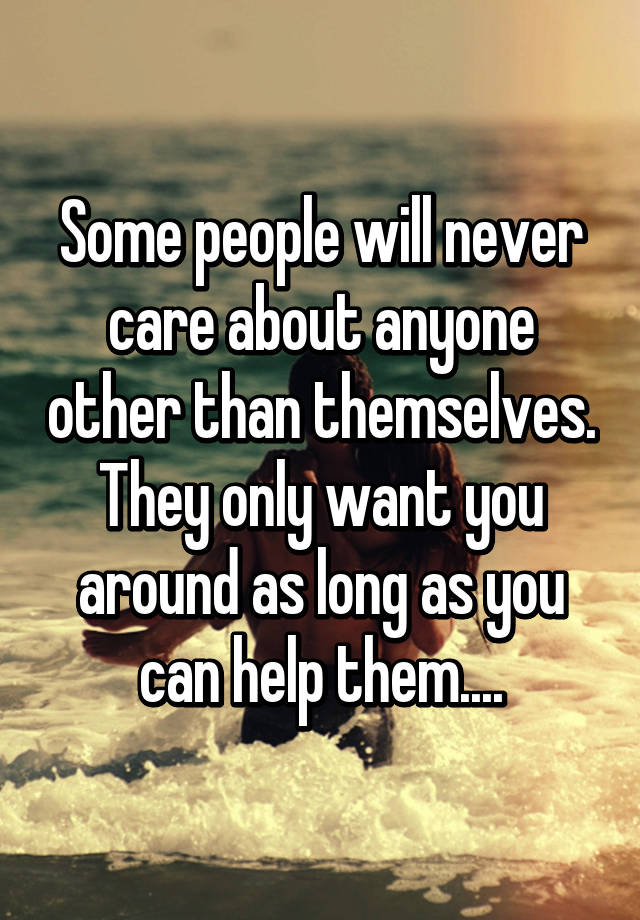 Some people will never care about anyone other than ...