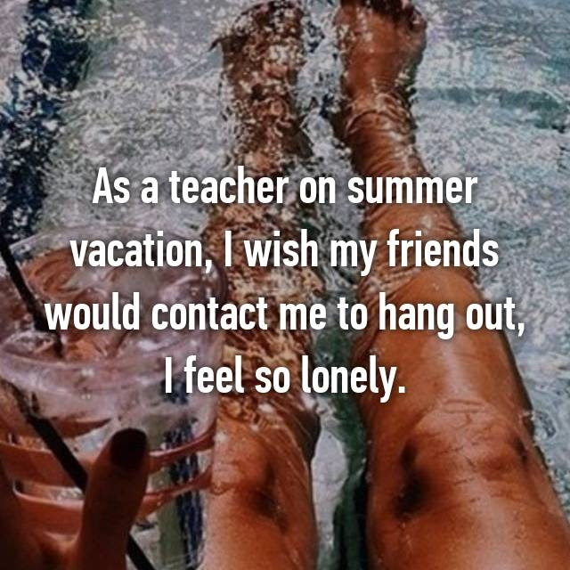 As a teacher on summer vacation, I wish my friends would contact me to hang out, I feel so lonely.