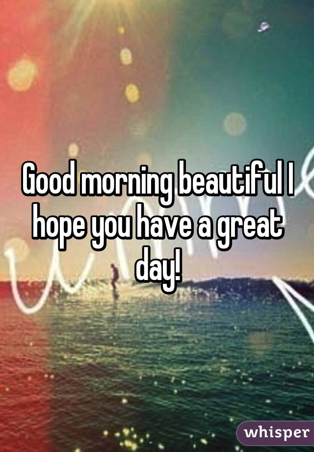 Good Morning Beautiful Hope You Have A Great Day : Good morning beautiful i hope you have a great day