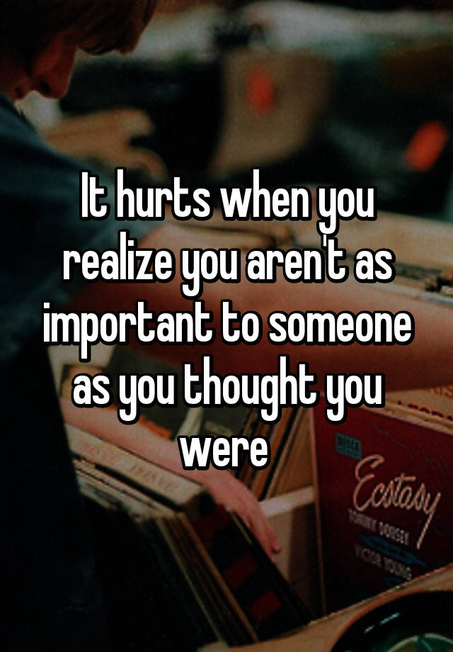 Sad Realization Quotes About Love : It hurts when you realize you arent as important to someone as you ...