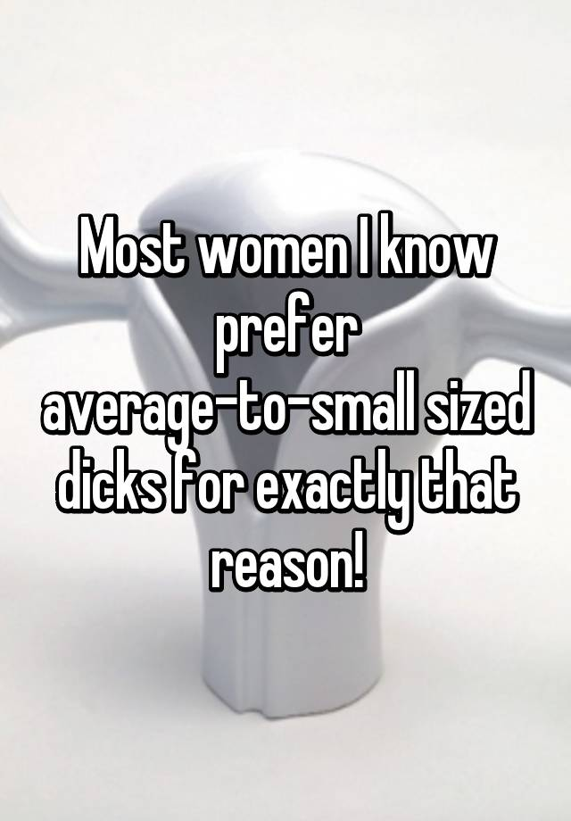 Most women I know prefer average-to-small sized dicks for exactly ...