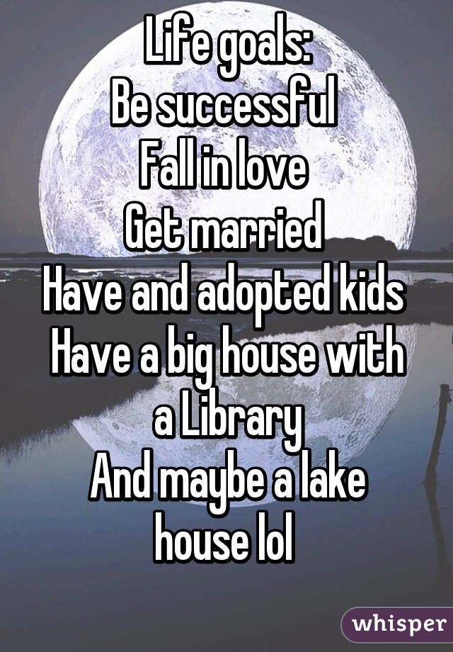 Life goals: Be successful  Fall in love  Get married  Have and adopted kids  Have a big house with a Library And maybe a lake house lol