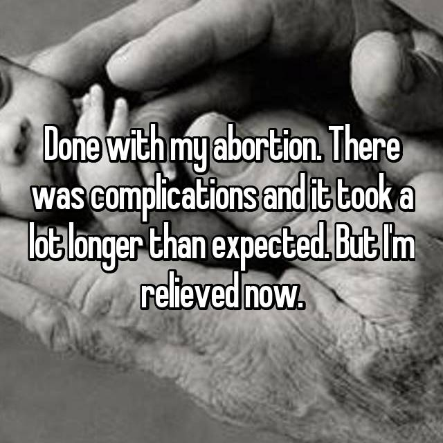 Done with my abortion. There was complications and it took a lot longer than expected. But I'm relieved now.