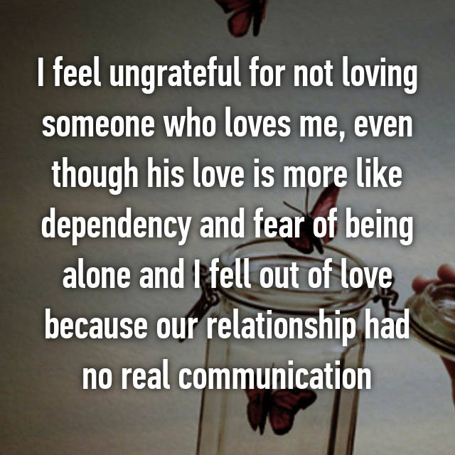 I feel ungrateful for not loving someone who loves me, even though his love is more like dependency and fear of being alone and I fell out of love because our relationship had no real communication