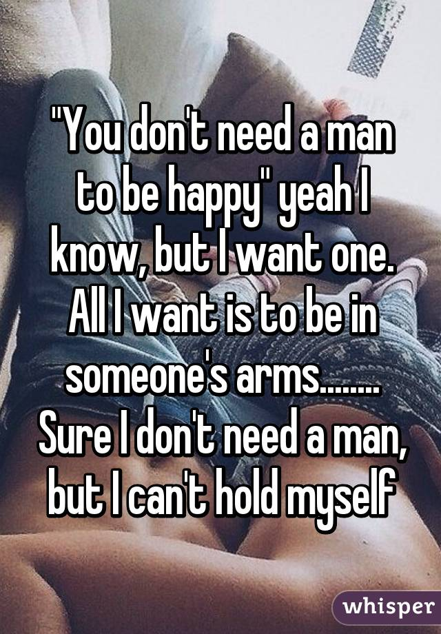 """You Don T Need A Man To Be Happy Quotes: """"You Don't Need A Man To Be Happy"""" Yeah I Know, But I Want"""