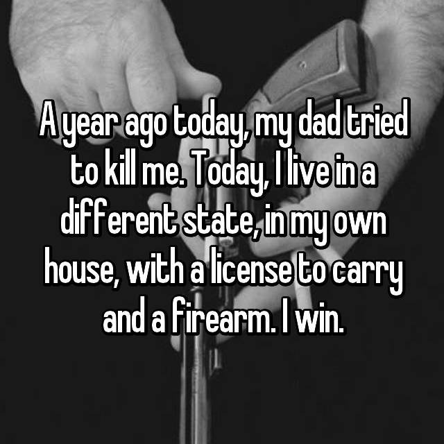 A year ago today, my dad tried to kill me. Today, I live in a different state, in my own house, with a license to carry and a firearm. I win.