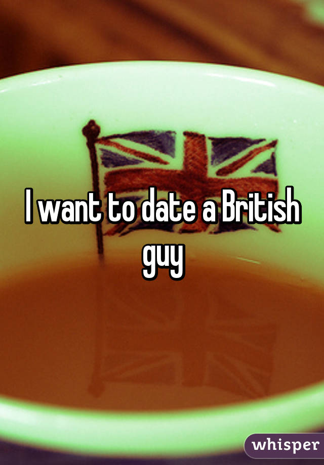 British Date I To Guy A Want