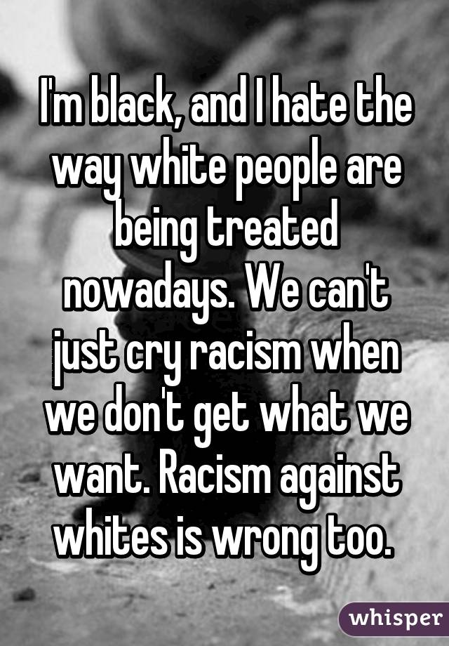 I'm black, and I hate the way white people are being ...