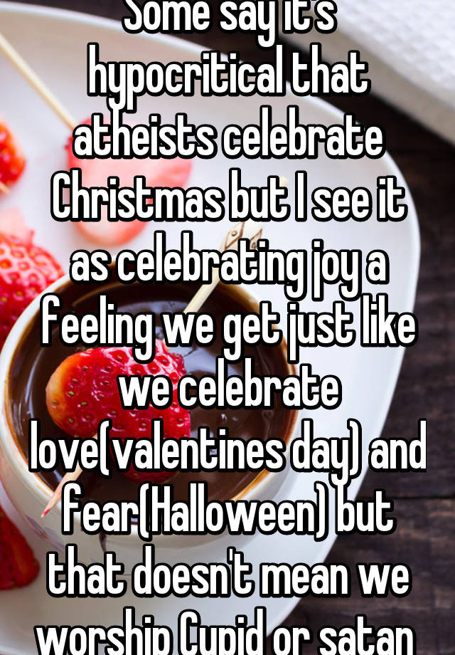 Some say it's hypocritical that atheists celebrate Christmas but I ...