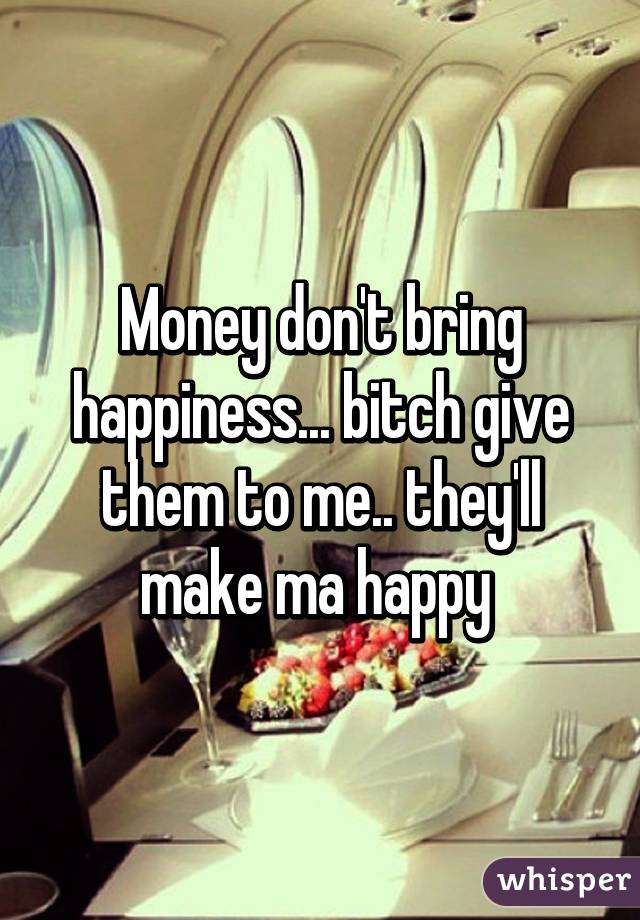 They Say Money Doesn't Bring You Happiness Money Don't Bring Happiness
