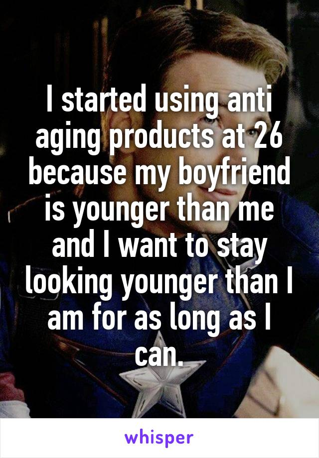 I started using anti aging products at 26 because my boyfriend is younger than me and I want to stay looking younger than I am for as long as I can.
