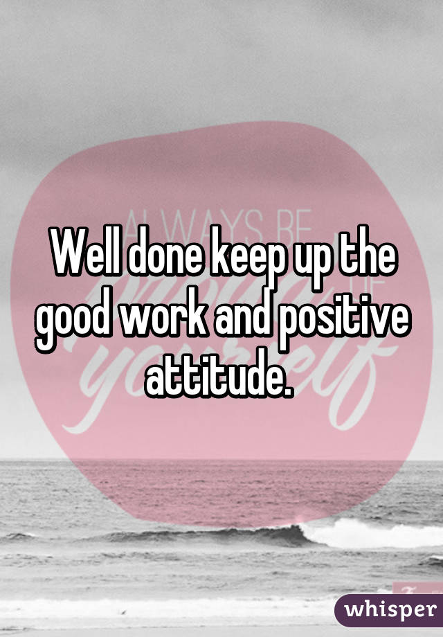 Well done keep up the good work and positive attitude.