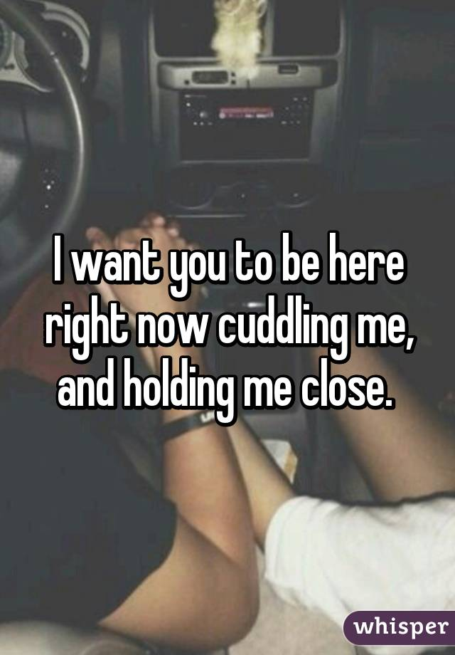 I want you to be here right now cuddling me, and holding ...