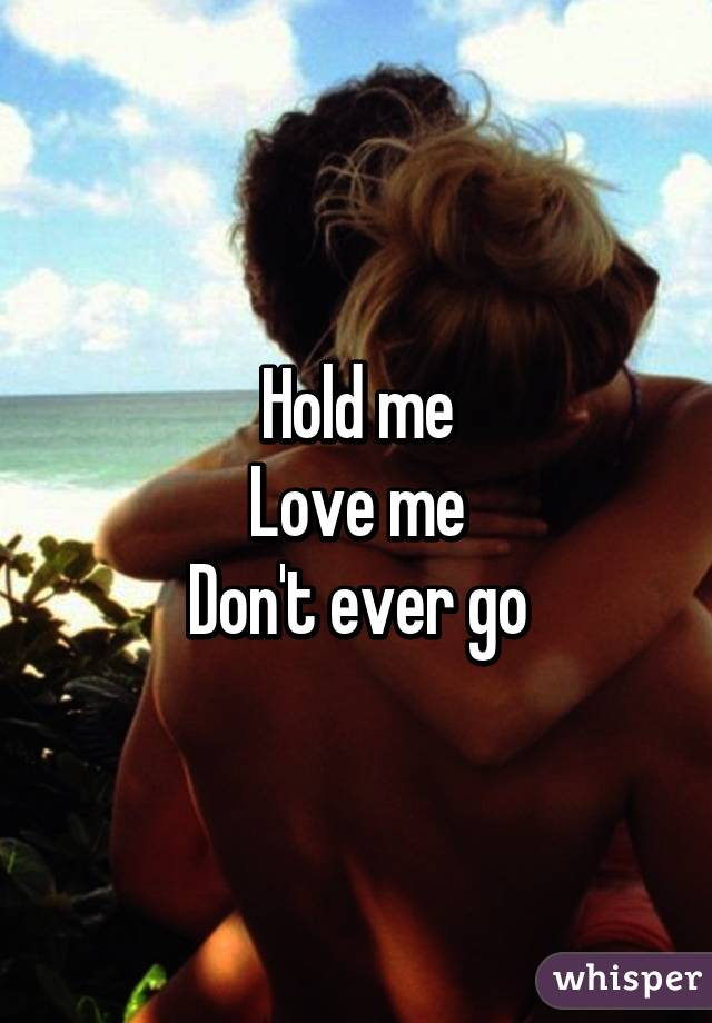 Please Hold me Hold me Love me Don't Ever go