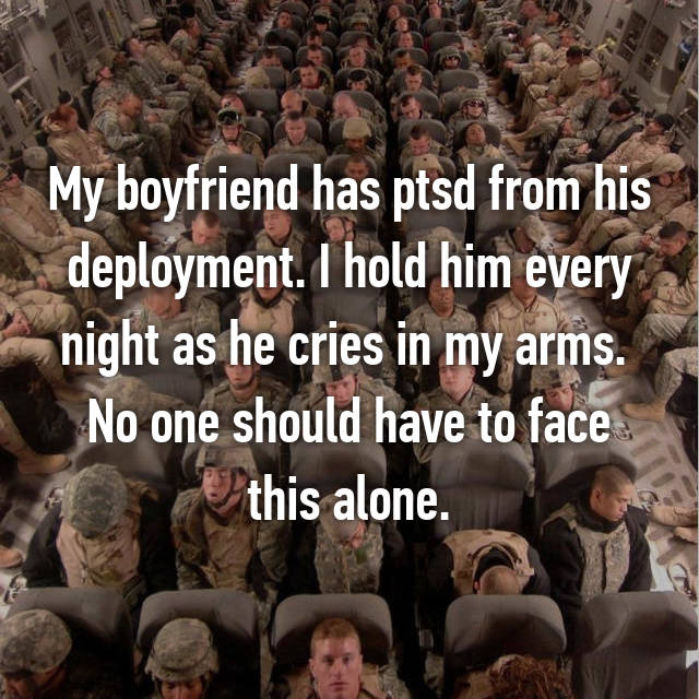My boyfriend has ptsd from his deployment. I hold him every night as he cries in my arms.  No one should have to face this alone.