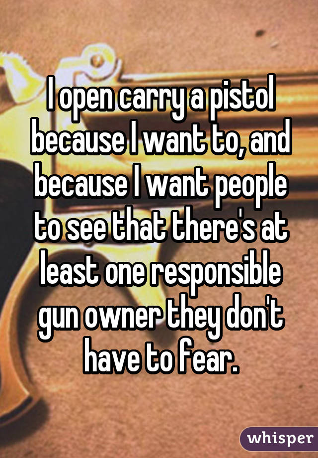 I open carry a pistol because I want to, and because I want people to see