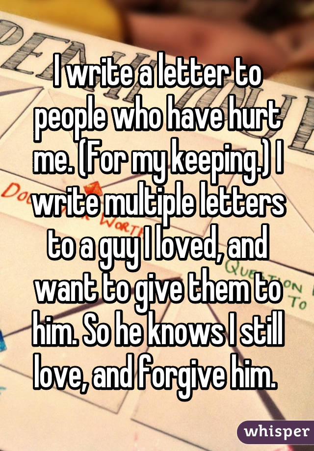I write a letter to people who have hurt me For my keeping I