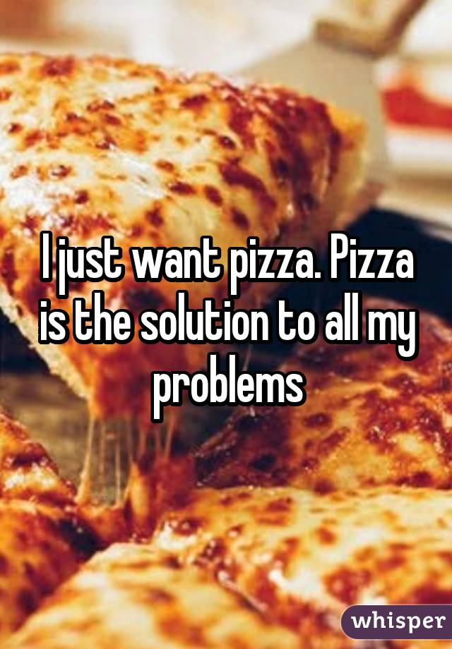 I just want pizza. Pizza is the solution to all my problems