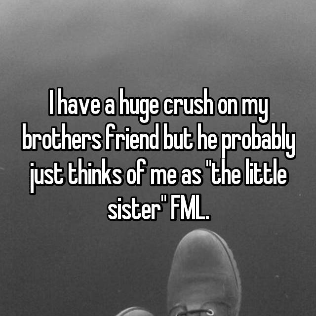 """I have a huge crush on my brothers friend but he probably just thinks of me as """"the little sister"""" FML."""