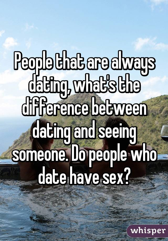 Difference Seeing The And Between Dating