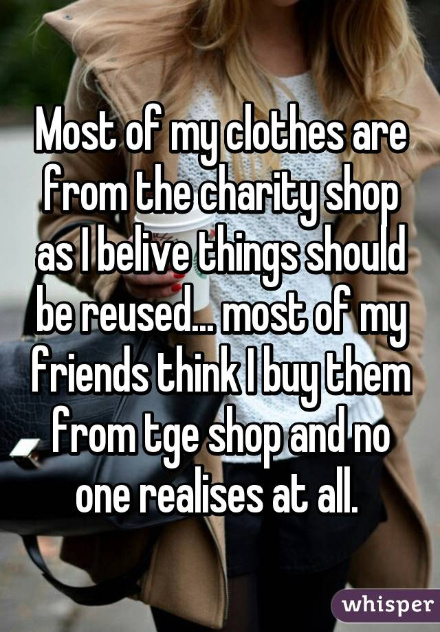 Most of my clothes are from the charity shop as I belive things ...