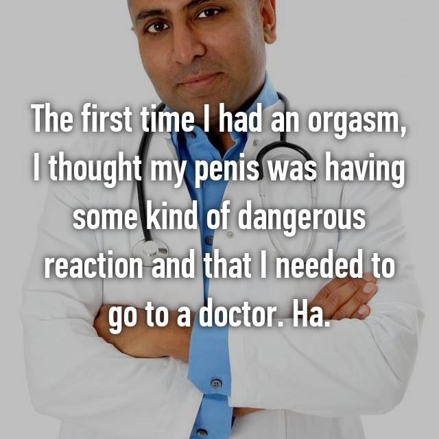 The first time I had an orgasm, I thought my penis was having some kind of dangerous reaction and that I needed to go to a doctor. Ha.
