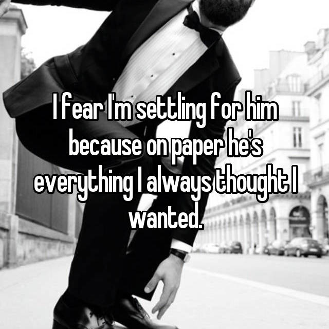 I fear I'm settling for him because on paper he's everything I always thought I wanted.