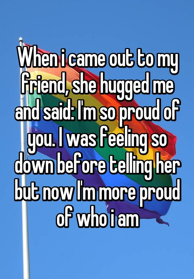 When i came out to my friend, she hugged me and said: I'm ...