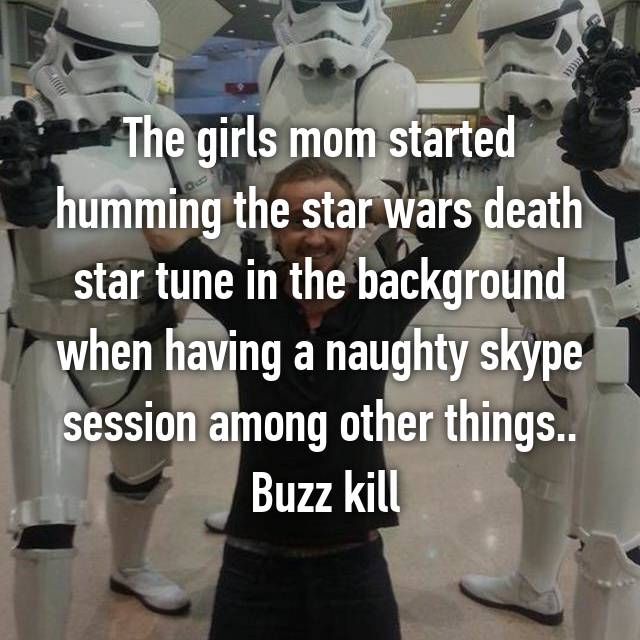 The girls mom started humming the star wars death star tune in the background when having a naughty skype session among other things..  Buzz kill
