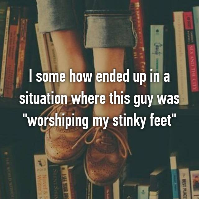 """I some how ended up in a situation where this guy was """"worshiping my stinky feet"""""""