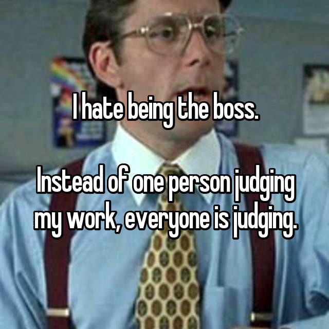 I hate being the boss.  Instead of one person judging my work, everyone is judging.