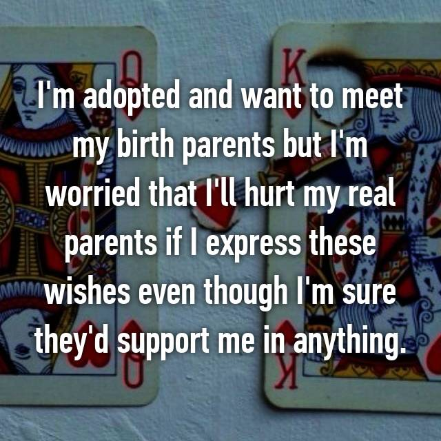 I'm adopted and want to meet my birth parents but I'm worried that I'll hurt my real parents if I express these wishes even though I'm sure they'd support me in anything.