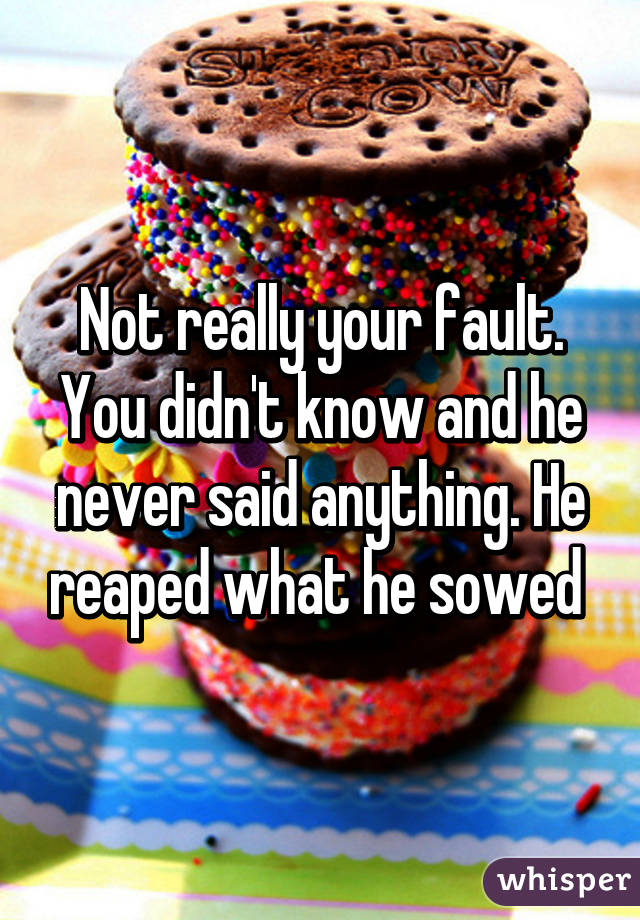 Not really your fault. You didn't know and he never said anything ...