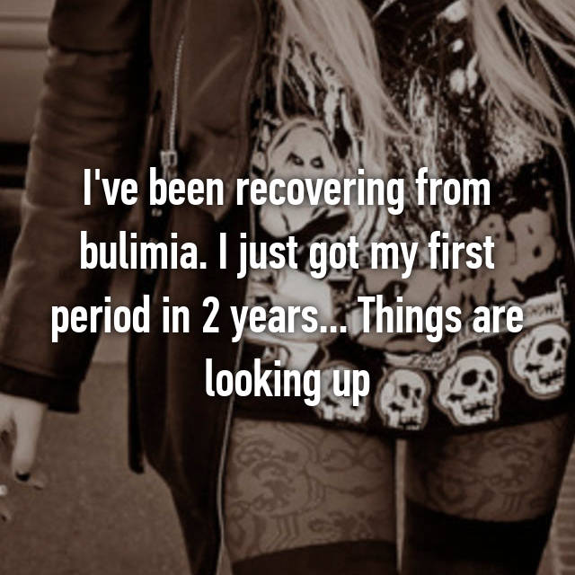 I've been recovering from bulimia. I just got my first period in 2 years... Things are looking up