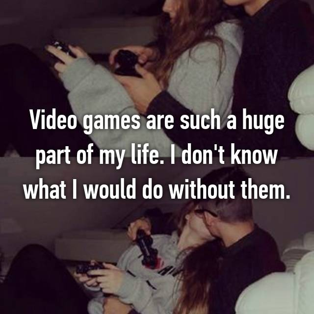 Video games are such a huge part of my life. I don't know what I would do without them.