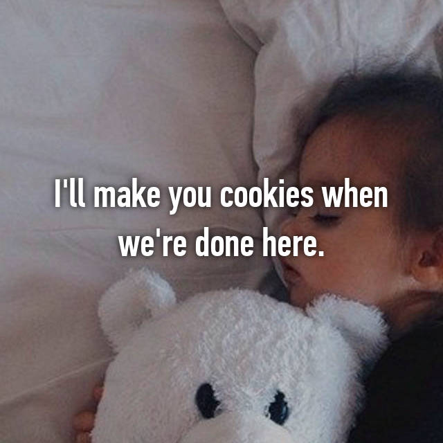 I'll make you cookies when we're done here.