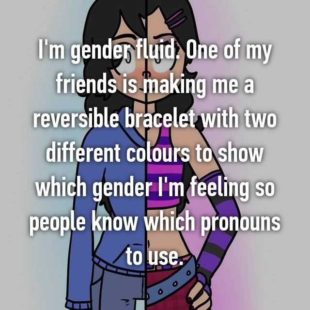 I'm gender fluid. One of my friends is making me a reversible bracelet with two different colours to show which gender I'm feeling so people know which pronouns to use.