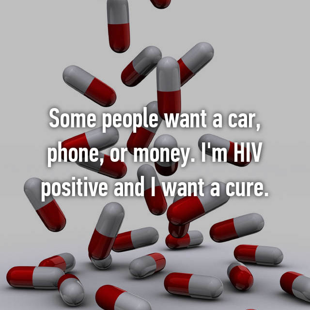 Some people want a car, phone, or money. I'm HIV positive and I want a cure.