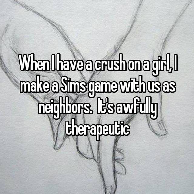 When I have a crush on a girl, I make a Sims game with us as neighbors.  It's awfully therapeutic