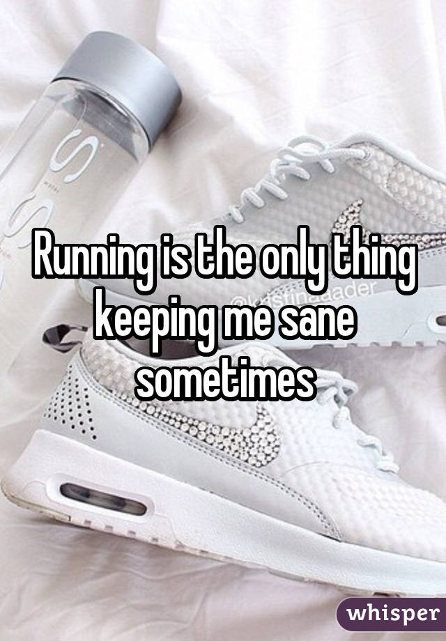 Running is the only thing keeping me sane sometimes