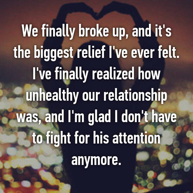 We finally broke up, and it's the biggest relief I've ever felt. I've finally realized how unhealthy our relationship was, and I'm glad I don't have to fight for his attention anymore.