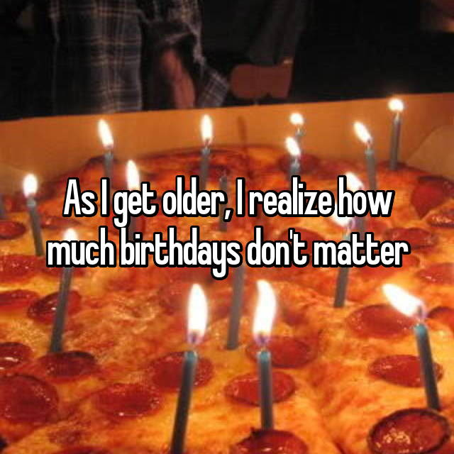 As I get older, I realize how much birthdays don't matter