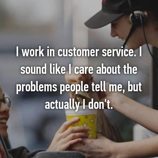 I work in customer service. I sound like I care about the problems people tell me, but actually I don't.