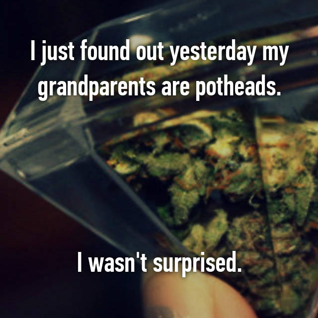 I just found out yesterday my grandparents are potheads.     I wasn't surprised.