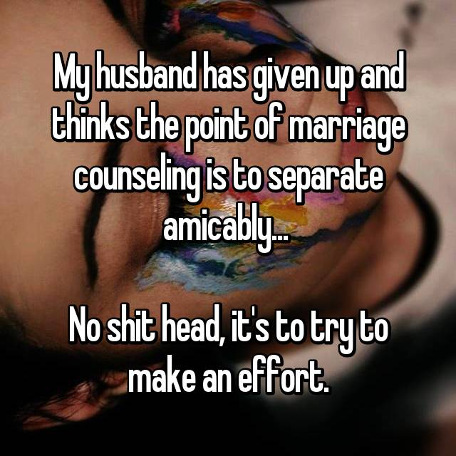 My husband has given up and thinks the point of marriage counseling is to separate amicably...   No shit head, it's to try to make an effort.