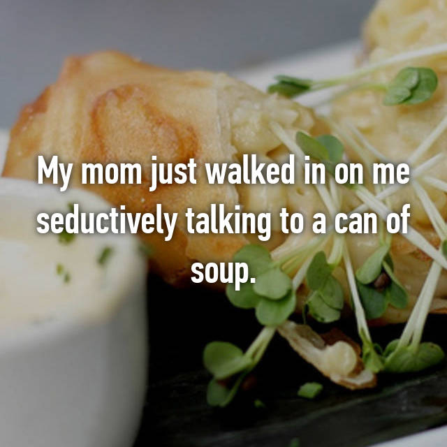 My mom just walked in on me seductively talking to a can of soup.