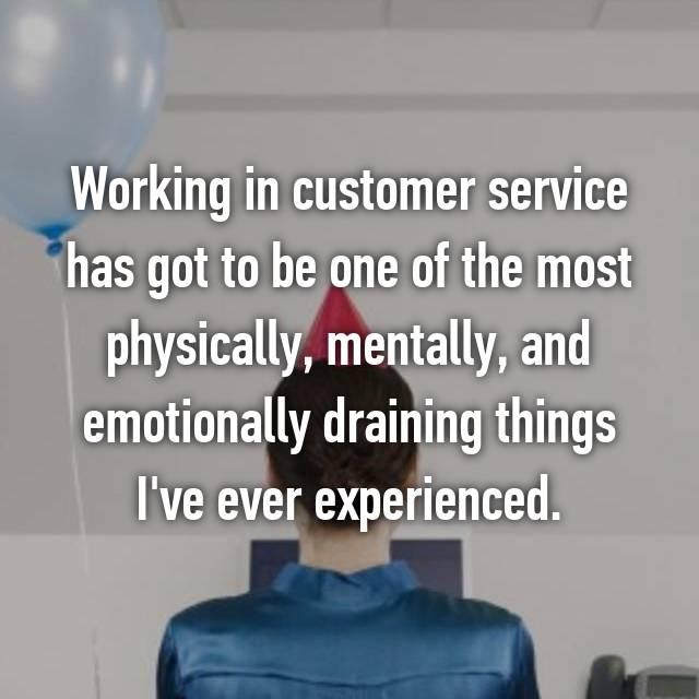 Working in customer service has got to be one of the most physically, mentally, and emotionally draining things I've ever experienced.