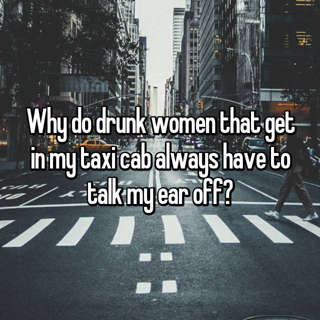 Why do drunk women that get in my taxi cab always have to talk my ear off?