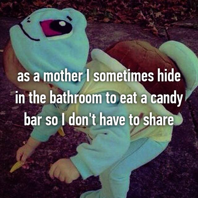 as a mother I sometimes hide in the bathroom to eat a candy bar so I don't have to share